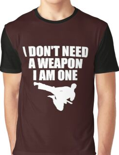 I Don't Need A Weapon I Am One Martial Arts Graphic T-Shirt