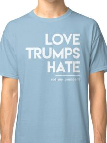 Love Trumps Hate (Not My President) Classic T-Shirt