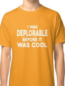 I WAS DEPLORABLE BEFORE IT WAS COOL T-SHIRT Classic T-Shirt