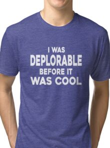 I WAS DEPLORABLE BEFORE IT WAS COOL T-SHIRT Tri-blend T-Shirt