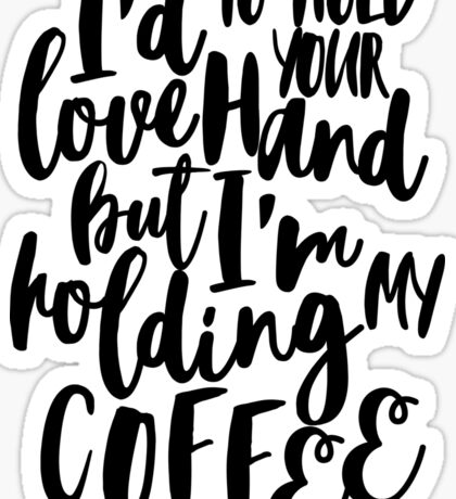 I'd love to hold your hand but I'm holding my coffee Sticker