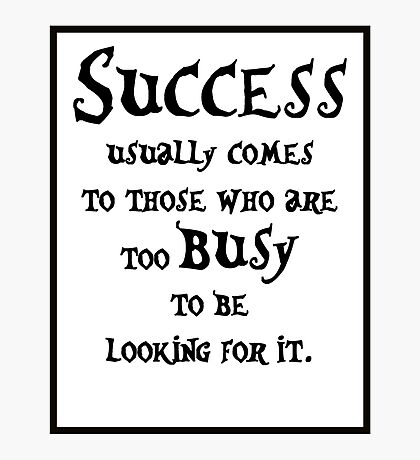 Success usually comes to those who are too busy to be looking for it #1 Photographic Print