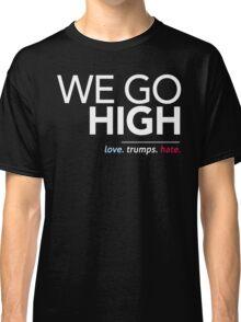 We Go High (Love Trumps Hate) Classic T-Shirt