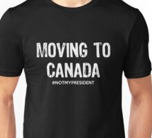Moving To Canada - Not My President Unisex T-Shirt