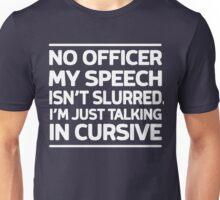 No officer. My speech isn't slurred, I'm just talking in cursive Unisex T-Shirt