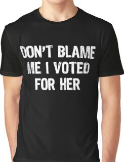 Don't Blame Me I Voted For Her - Hillary Graphic T-Shirt
