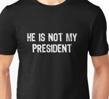 He Is Not My President - Trump Unisex T-Shirt