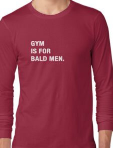 GYM is for bald men.  Long Sleeve T-Shirt