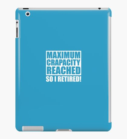 Maximum Capacity Reached So I Retired iPad Case/Skin