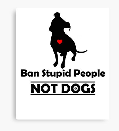 Ban Stupid People Not Dogs STOP BSL Canvas Print