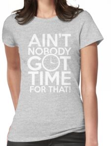 Aint nobody got time for that Womens Fitted T-Shirt