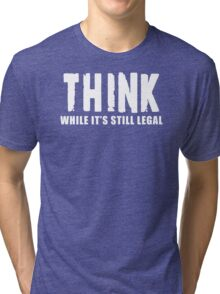 THINK while it is still legal Tri-blend T-Shirt
