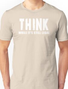 THINK while it is still legal Unisex T-Shirt