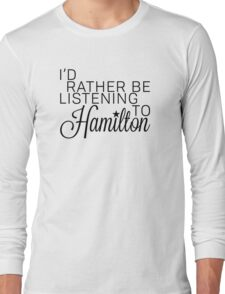 I'd Rather Be Listening To Hamilton Long Sleeve T-Shirt