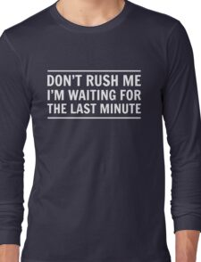 Don't rush me I'm waiting for the last minute Long Sleeve T-Shirt