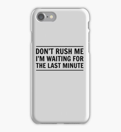Don't rush me I'm waiting for the last minute iPhone Case/Skin