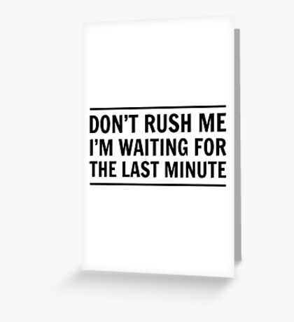 Don't rush me I'm waiting for the last minute Greeting Card