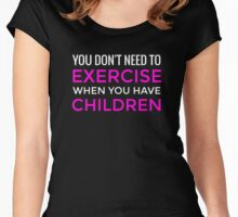 You Don't Need To Exercise If You Have Children T-Shirt / Mom Tee Women's Fitted Scoop T-Shirt