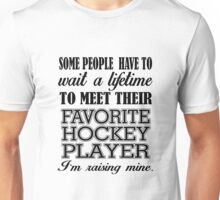 SOME PEOPLE HAVE TO WAIT A LIFETIME TO MEET THEIR FAVORITE HOCKEY PLAYER I'M RAISING MINE Unisex T-Shirt