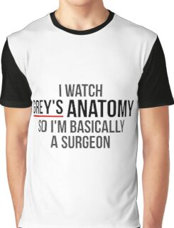 I Watch Grey's Anatomy So I'm Basically A Surgeon Graphic T-Shirt
