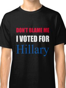 Don't Blame Me I Voted For Hillary  Classic T-Shirt