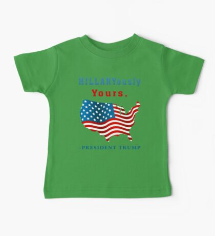 Hillaryously Yours, -President Trump Funny Sarcastic TShirt. Baby Tee