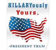 Hillaryously Yours, -President Trump Funny Sarcastic TShirt. Poster