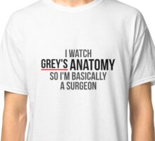 I Watch Grey's Anatomy So I'm Basically A Surgeon Classic T-Shirt