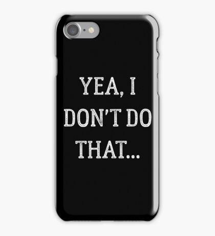 YEA, I DON'T DO THAT... iPhone Case/Skin