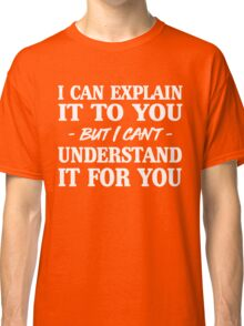 I can explain it to you but I can't understand it for you Classic T-Shirt