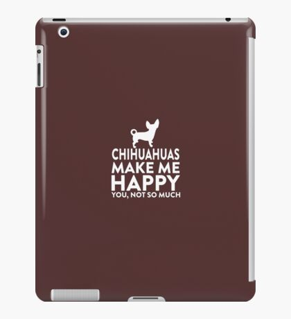 Chihuahuas Make Me Happy Not You iPad Case/Skin