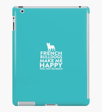 French Bulldogs Make Me Happy Not You iPad Case/Skin