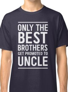 Only the best brothers get promoted to Uncle Classic T-Shirt