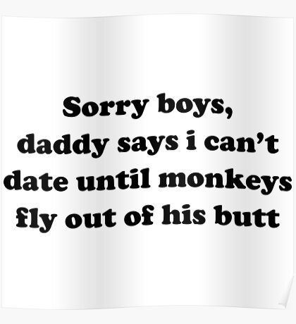 Sorry boys, daddy says I can't date until monkeys fly out of his butt Poster