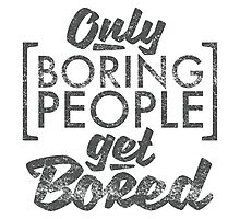 Only Boring People Get Bored Photographic Print