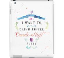 I want to drink coffee, create stuff & sleep iPad Case/Skin