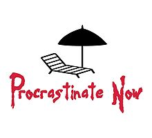 Procrastinate Now! by artpolitic