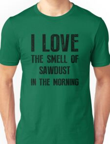 I Love The Smell Of Sawdust In The Morning - Cool Shirt Unisex T-Shirt