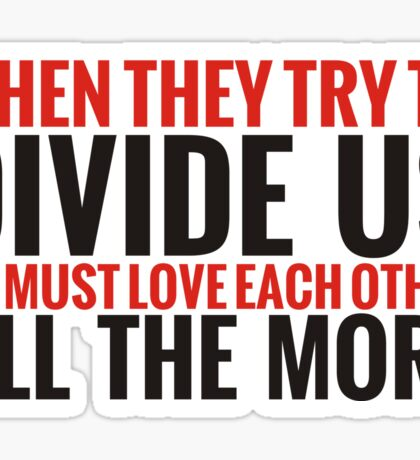 When They Try to Divide Us We Must Love Each Other All The More Sticker
