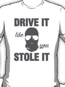 DRIVE IT like you STOLE IT (5) T-Shirt