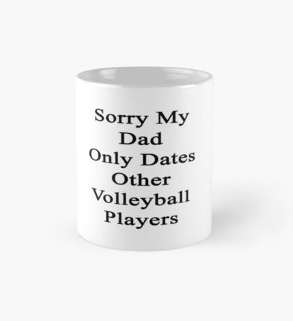 Sorry My Dad Only Dates Other Volleyball Players  Mug