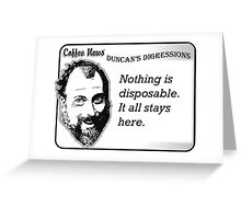 Nothing is disposable.  It all stays here. Greeting Card