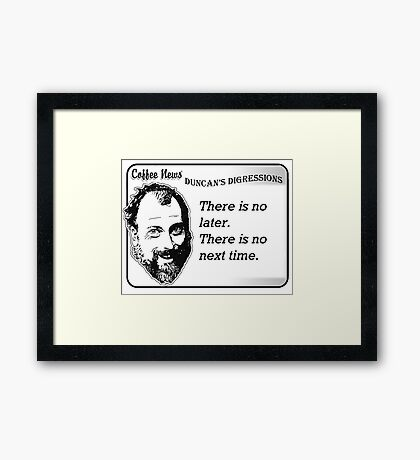 There is no later.  There is no next time. Framed Print
