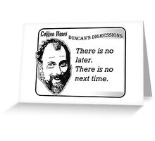 There is no later.  There is no next time. Greeting Card