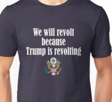 We Will Revolt Because Trump is Revolting Unisex T-Shirt