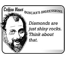 Diamonds are just shiny rocks.  Think about that. Photographic Print
