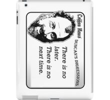There is no later.  There is no next time. iPad Case/Skin