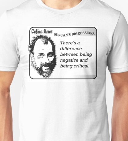 There's a difference between being negative and being critical. Unisex T-Shirt