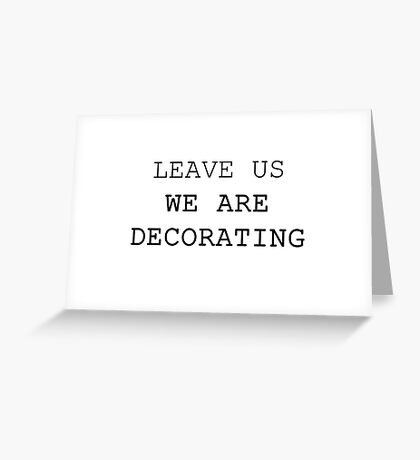 LEAVE US WE ARE DECORATING Greeting Card