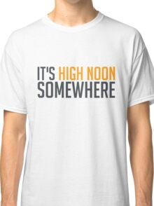It's High Noon Somewhere Classic T-Shirt